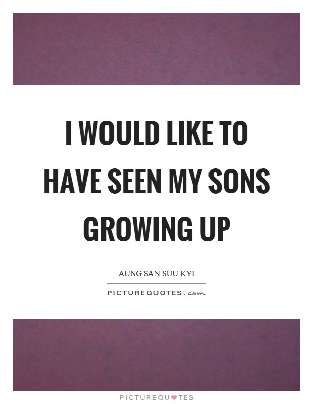 I Would Like To Have Seen My Sons Growing Up Picture Quotes
