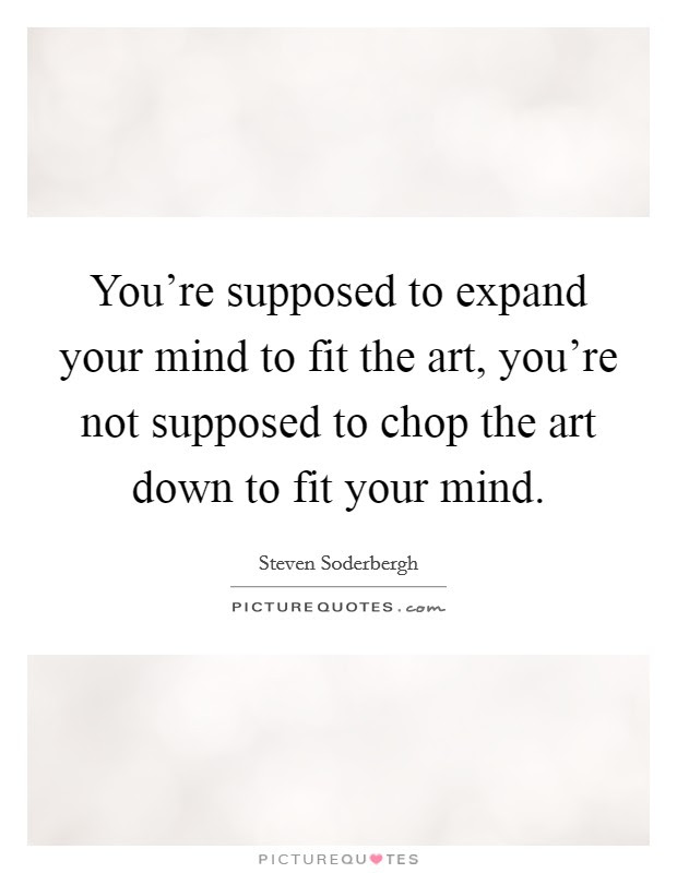 Youre Supposed To Expand Your Mind To Fit The Art Youre Not