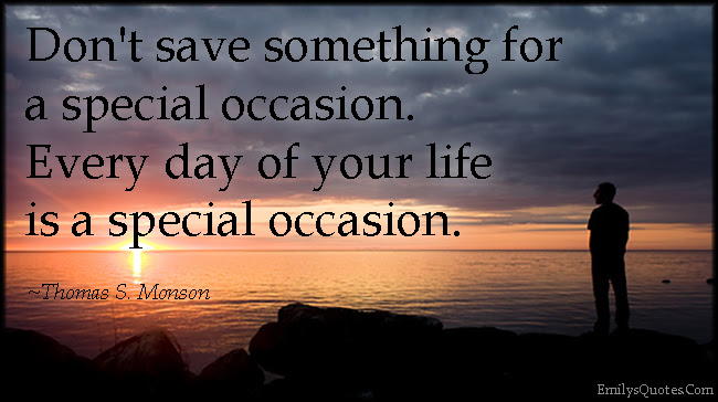 Dont Save Something For A Special Occasion Every Day Of Your Life
