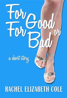 For Good or For Bad By: Rachel Elizabeth Cole