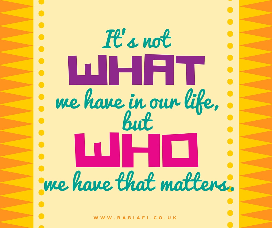 It's not what we have in our life, but who we have that matters.
