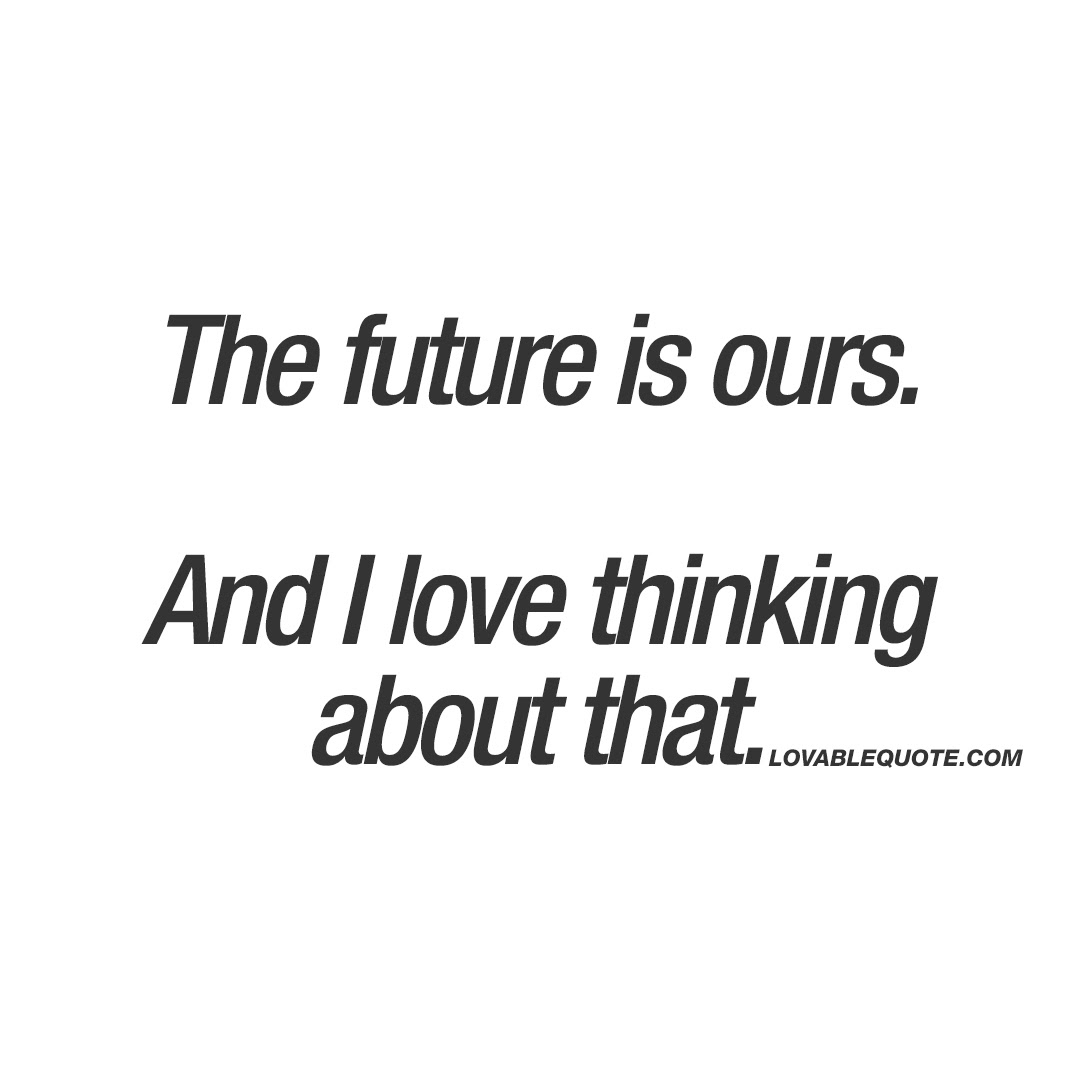 The Future Is Ours And I Love Thinking About That Lovable Quote