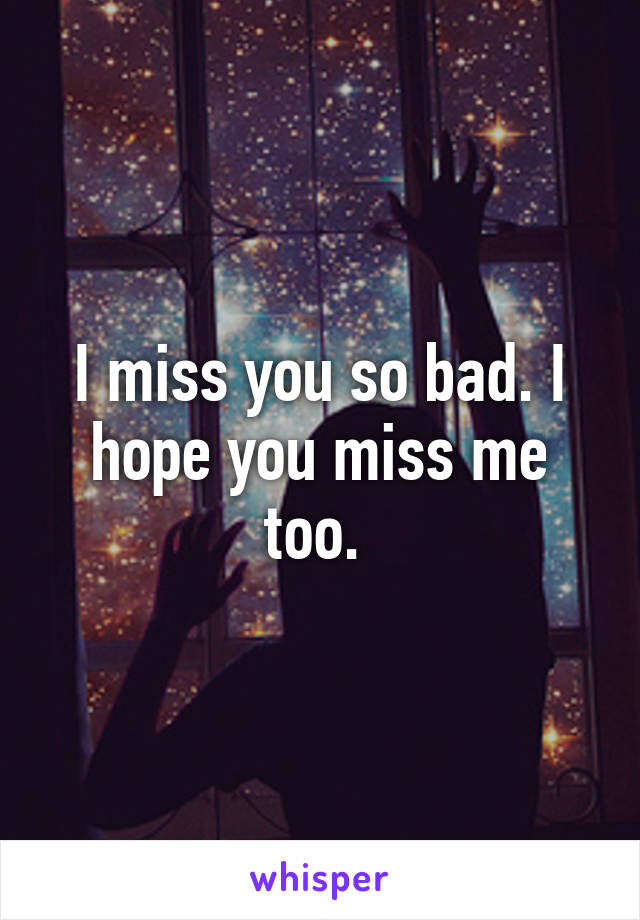 I Miss You So Bad I Hope You Miss Me Too