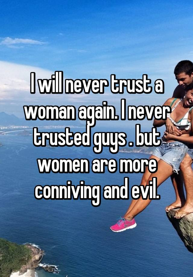 I Will Never Trust A Woman Again I Never Trusted Guys But Women