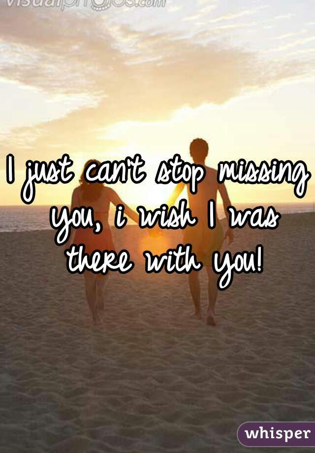 I Just Cant Stop Missing You I Wish I Was There With You