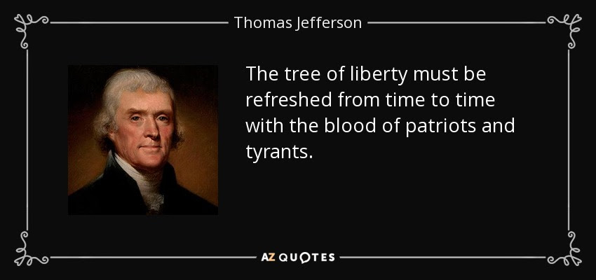 http://www.azquotes.com/picture-quotes/quote-the-tree-of-liberty-must-be-refreshed-from-time-to-time-with-the-blood-of-patriots-and-thomas-jefferson-14-56-49.jpg