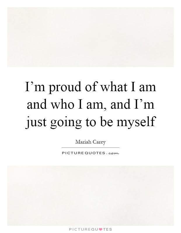 Im Proud Of What I Am And Who I Am And Im Just Going To Be