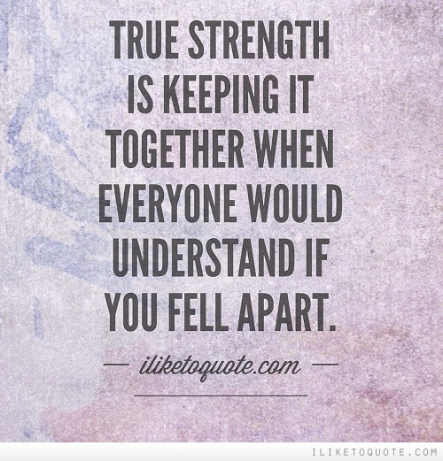 True Strength Is Keeping It Together When Everyone Would Understand