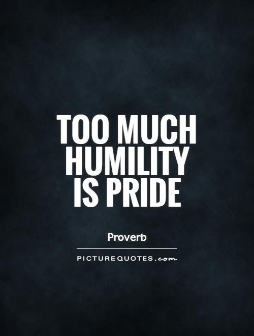 Too Much Humility Is Pride Picture Quotes