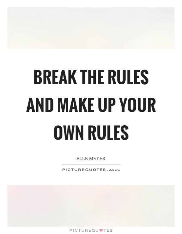 Break The Rules And Make Up Your Own Rules Picture Quotes