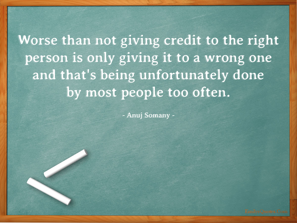 Worse Than Not Giving Credit To The Right Person Is Only Giving It