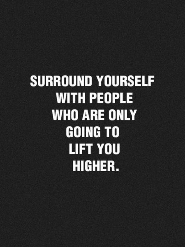 Surround Yourself With People Who Are Only Going To Lift You