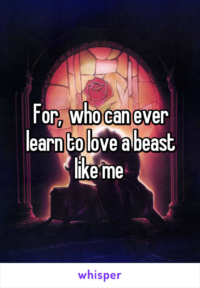 For Who Can Ever Learn To Love A Beast Like Me