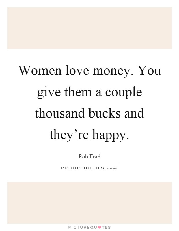 Women Love Money You Give Them A Couple Thousand Bucks And
