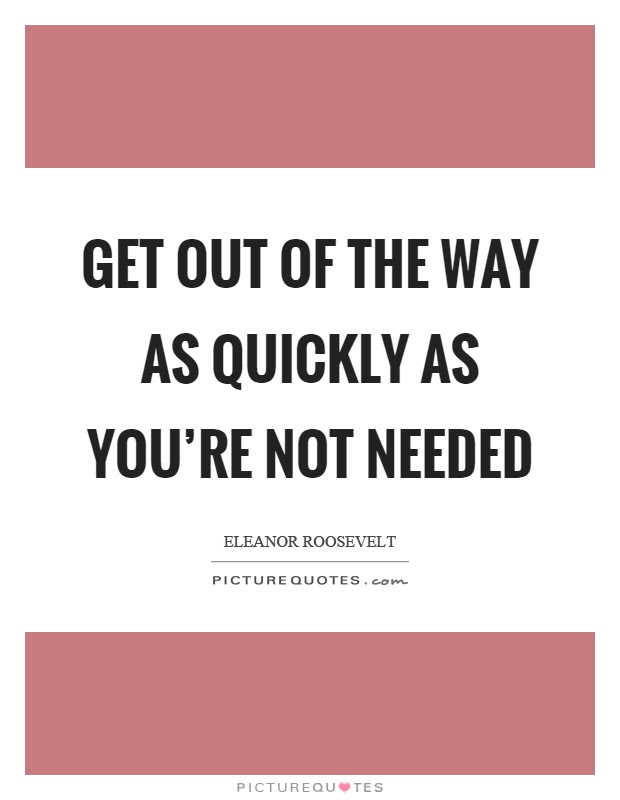 Get Out Of The Way As Quickly As Youre Not Needed Picture Quotes