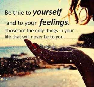 Be True To Yourself And To Your Feelings Those Are The Only Things