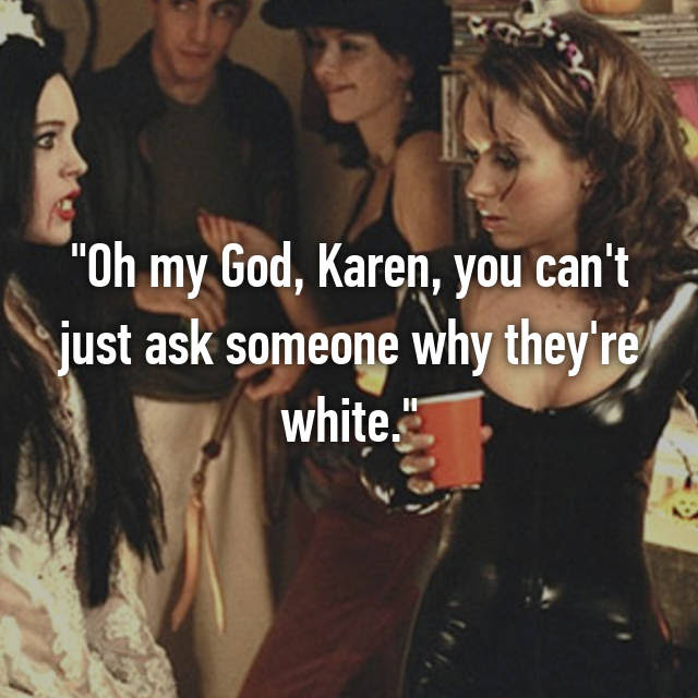 Oh My God Karen You Cant Just Ask Someone Why Theyre White