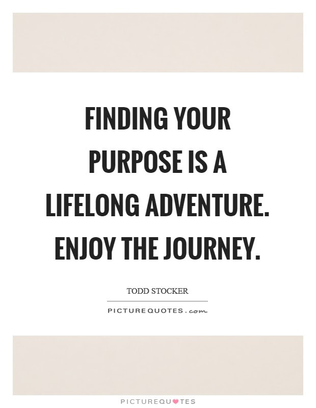 Finding Your Purpose Is A Lifelong Adventure Enjoy The Journey