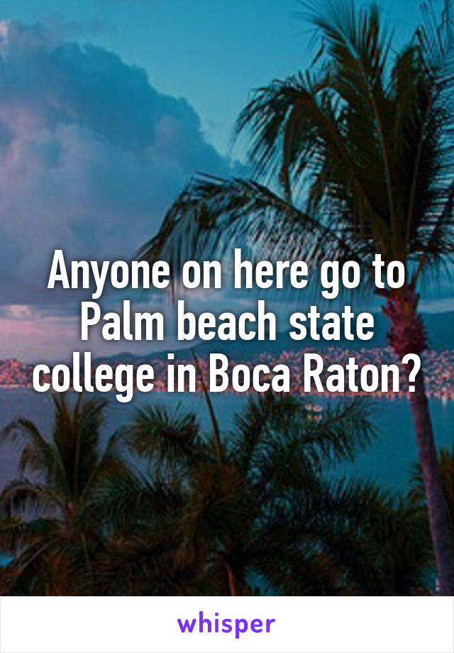 Anyone On Here Go To Palm Beach State College In Boca Raton