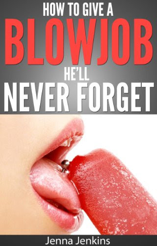 How To Give A Blow Job - Oral Sex He'll Never Forget