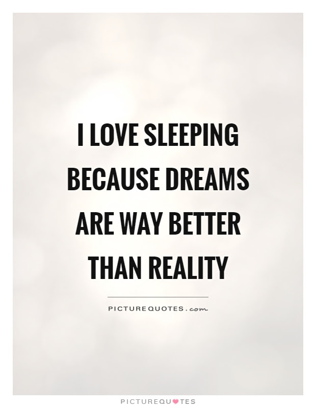 I Love Sleeping Because Dreams Are Way Better Than Reality Picture