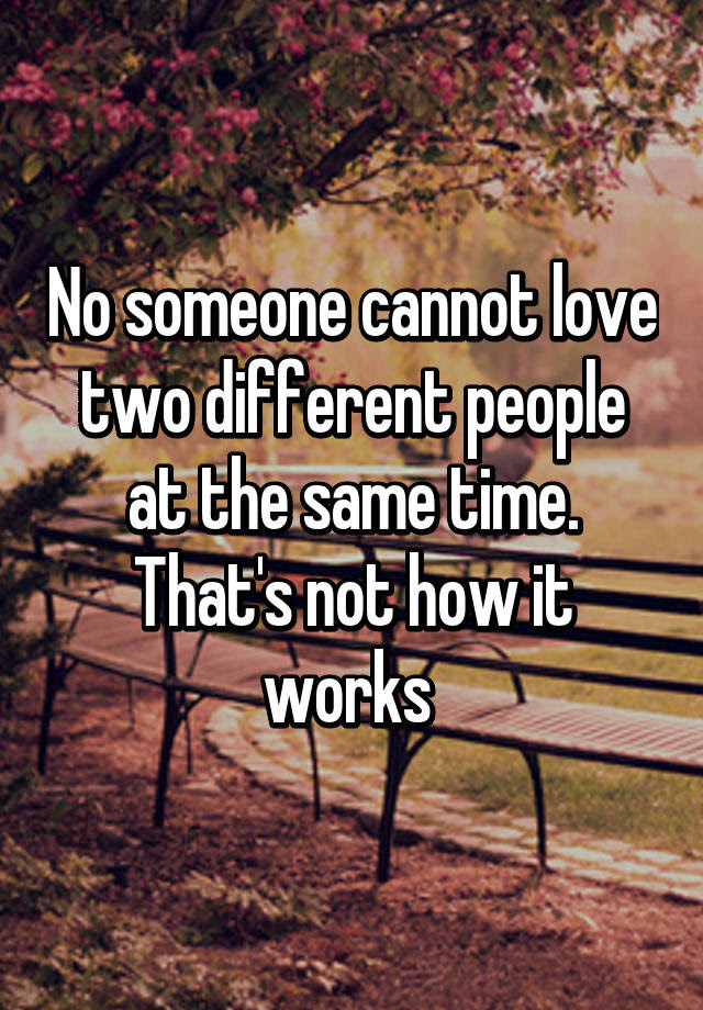 No Someone Cannot Love Two Different People At The Same Time Thats