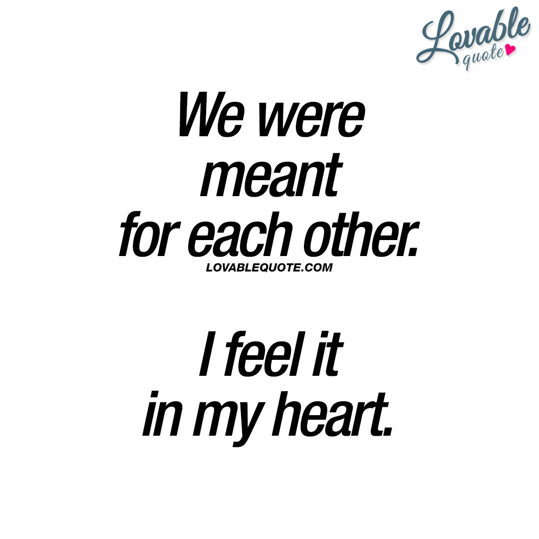 Quotes About Love We Were Meant For Each Other I Feel It In My Heart