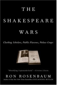 The Shakespeare Wars: Clashing Scholars, Public Fiascoes, Palace Coups - Ron Rosenbaum
