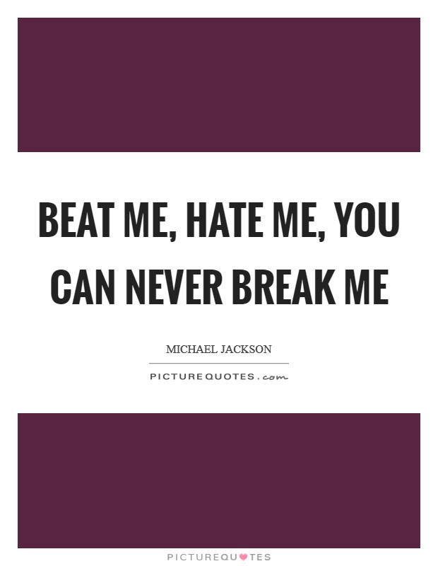 Beat Me Hate Me You Can Never Break Me Picture Quotes