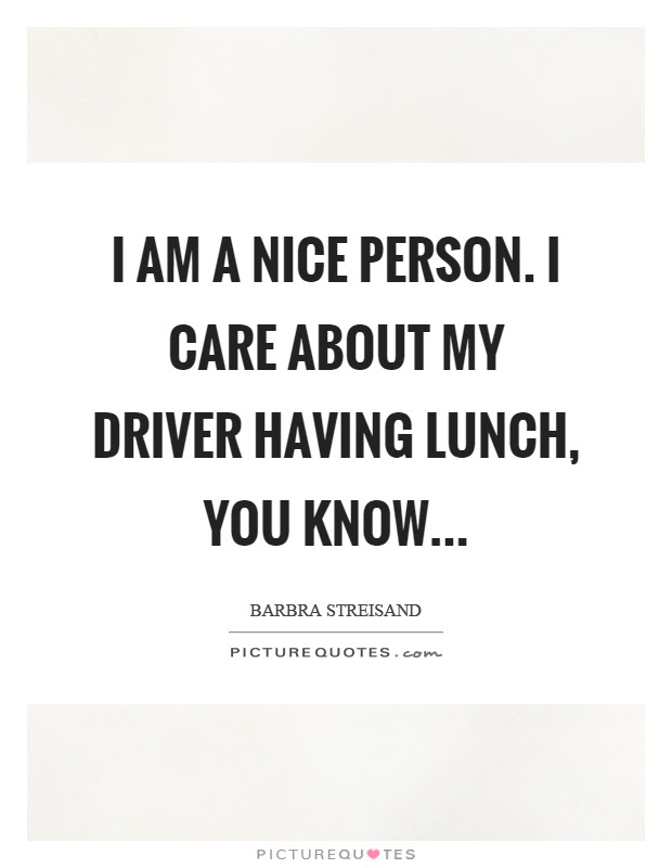 I Am A Nice Person I Care About My Driver Having Lunch You Know