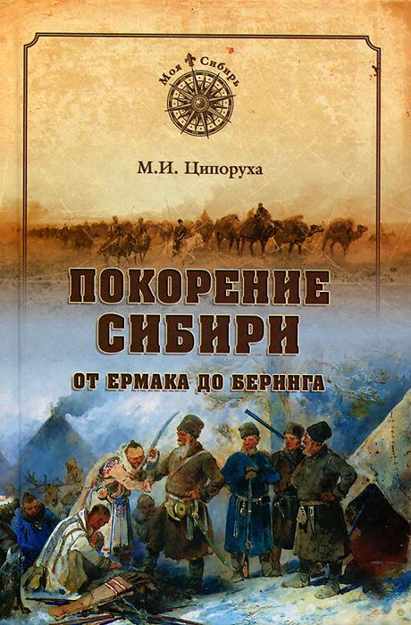 Покорение Сибири. От Ермака до Беринга. М.И. Ципоруха