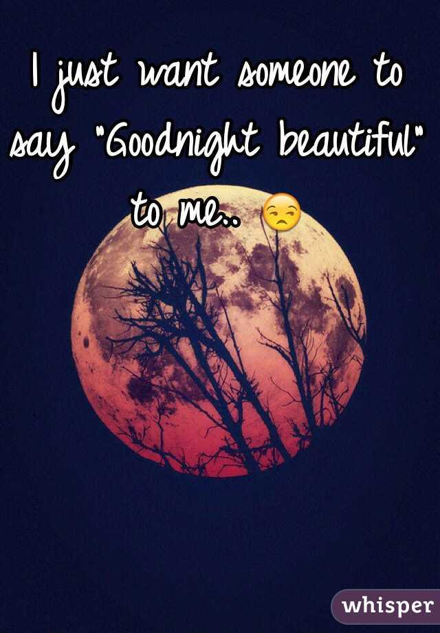 I Just Want Someone To Say Goodnight Beautiful To Me