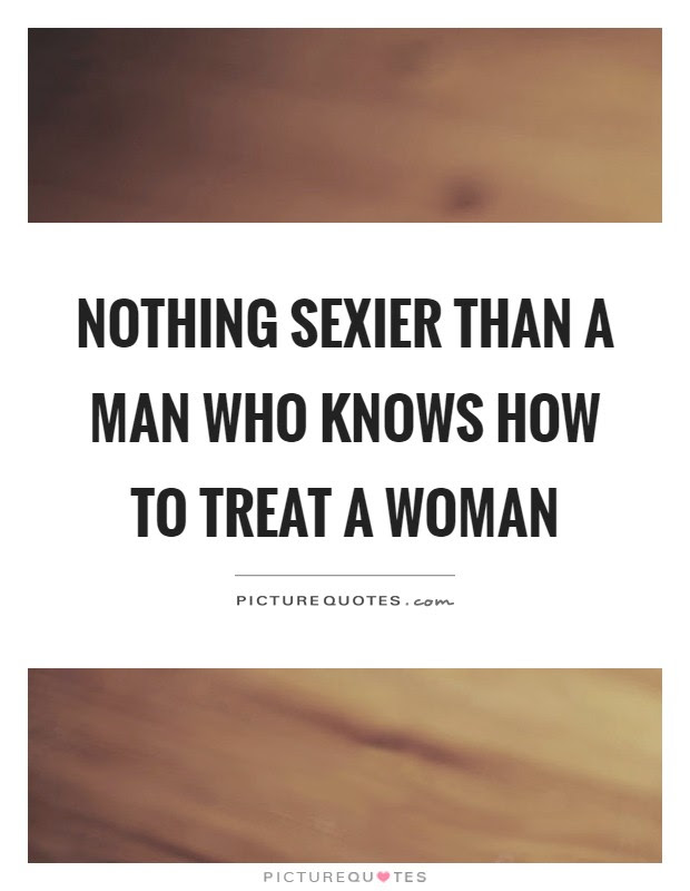 Nothing Sexier Than A Man Who Knows How To Treat A Woman Picture