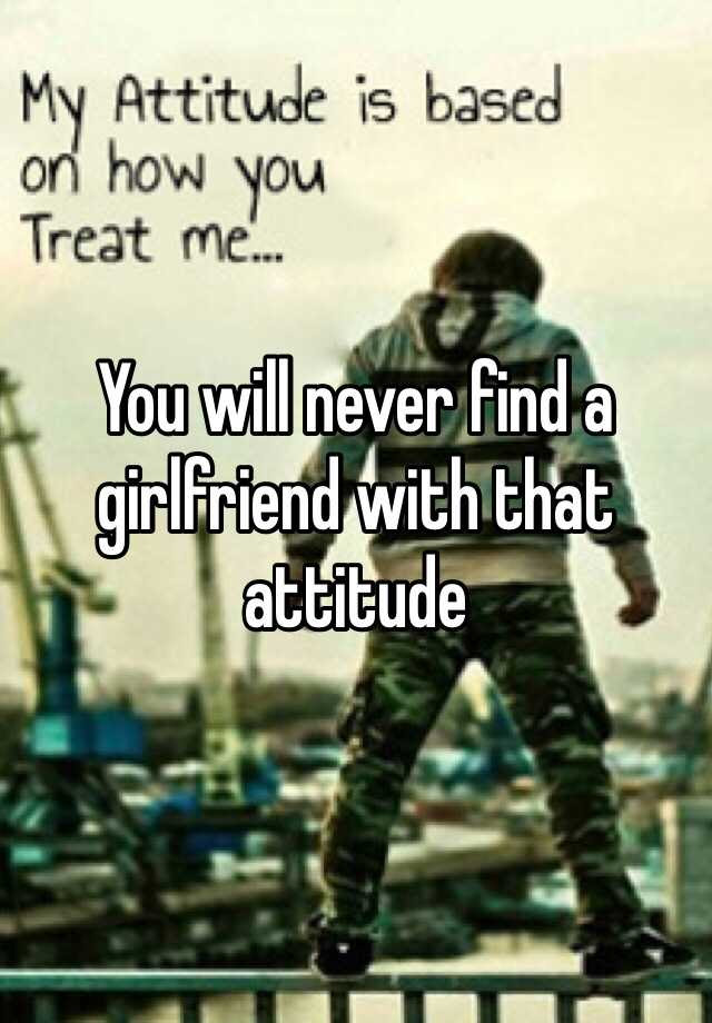 You Will Never Find A Girlfriend With That Attitude