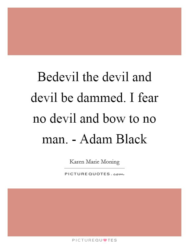 Bedevil The Devil And Devil Be Dammed I Fear No Devil And Bow
