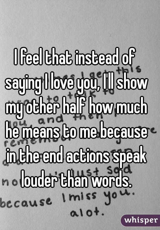 I Feel That Instead Of Saying I Love You Ill Show My Other Half How