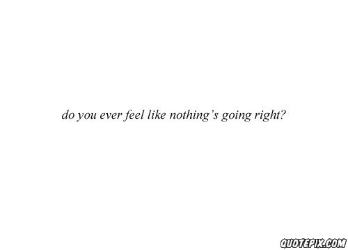 Quotes About Nothing Ever Going Right 12 Quotes