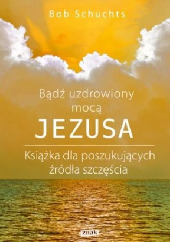 Okładka książki Bądź uzdrowiony mocą Jezusa