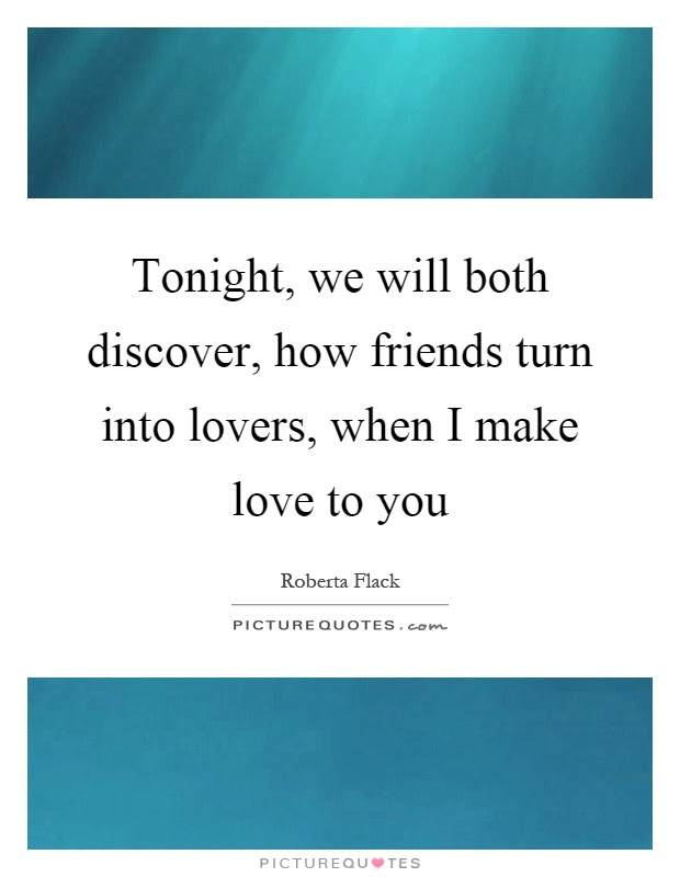 Tonight We Will Both Discover How Friends Turn Into Lovers