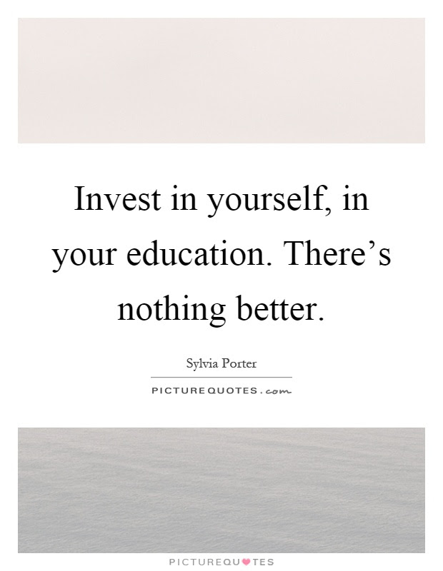 Invest In Yourself In Your Education Theres Nothing Better