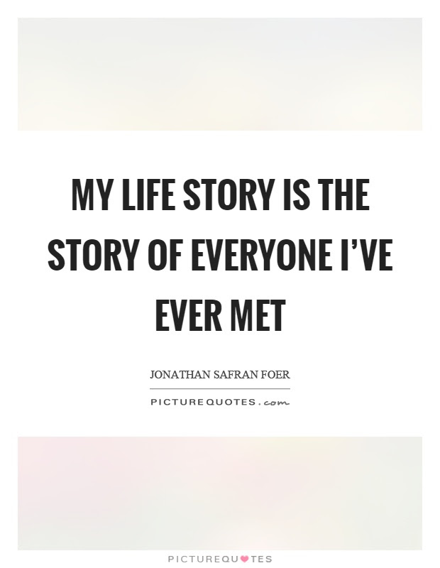 My Life Story Is The Story Of Everyone Ive Ever Met Picture Quotes