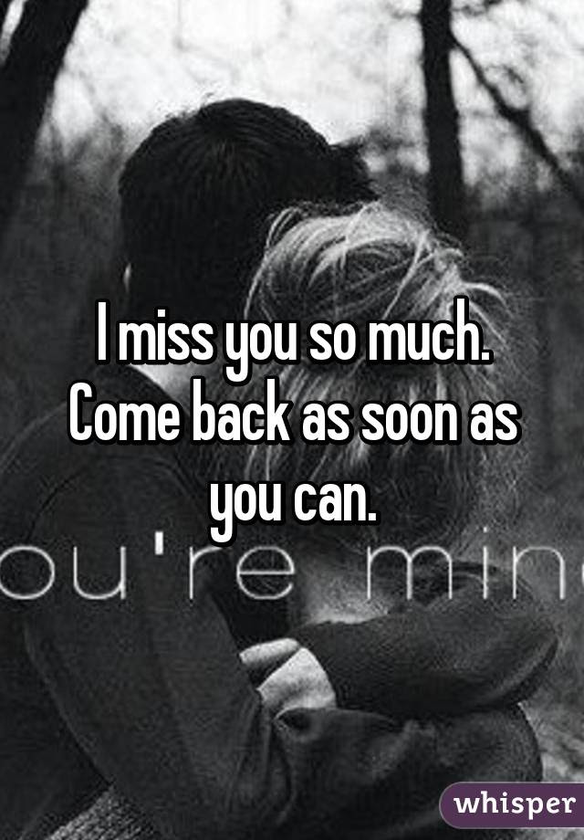 I Miss You So Much Come Back As Soon As You Can