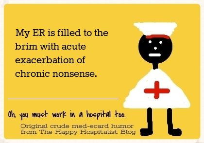 My ER is filled to the brim with acute exacerbation of chronic nonsense nurse ecard humor photo.