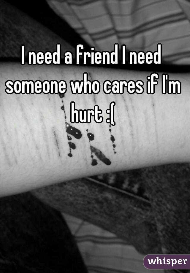 I Need A Friend I Need Someone Who Cares If Im Hurt