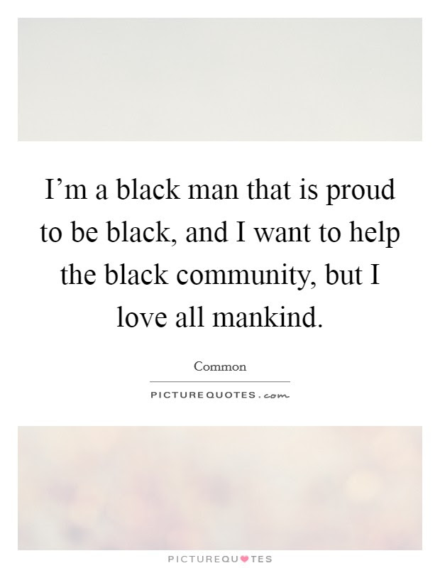 Im A Black Man That Is Proud To Be Black And I Want To Help