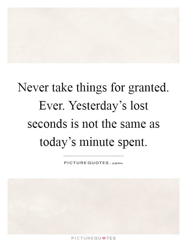 Never Take Things For Granted Ever Yesterdays Lost Seconds Is