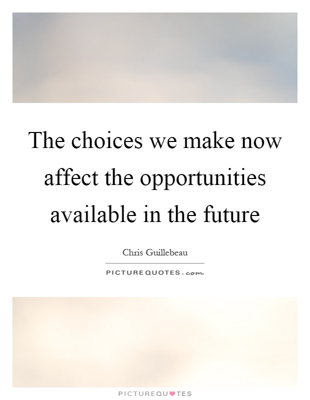The Choices We Make Now Affect The Opportunities Available In