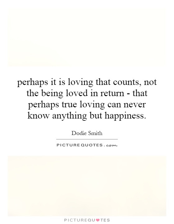 Perhaps It Is Loving That Counts Not The Being Loved In Return