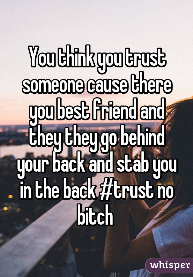 You Think You Trust Someone Cause There You Best Friend And They