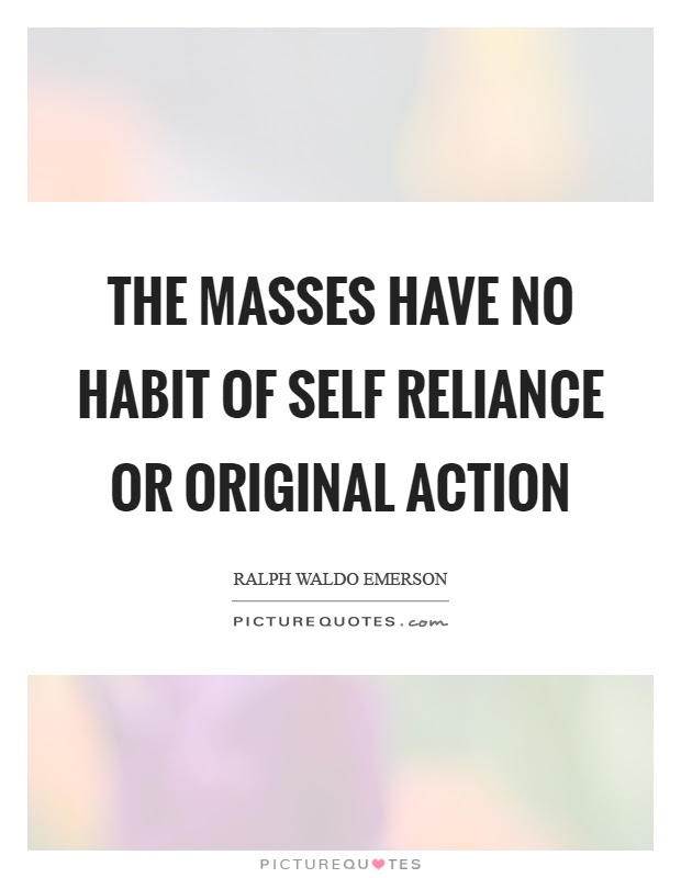 The Masses Have No Habit Of Self Reliance Or Original Action